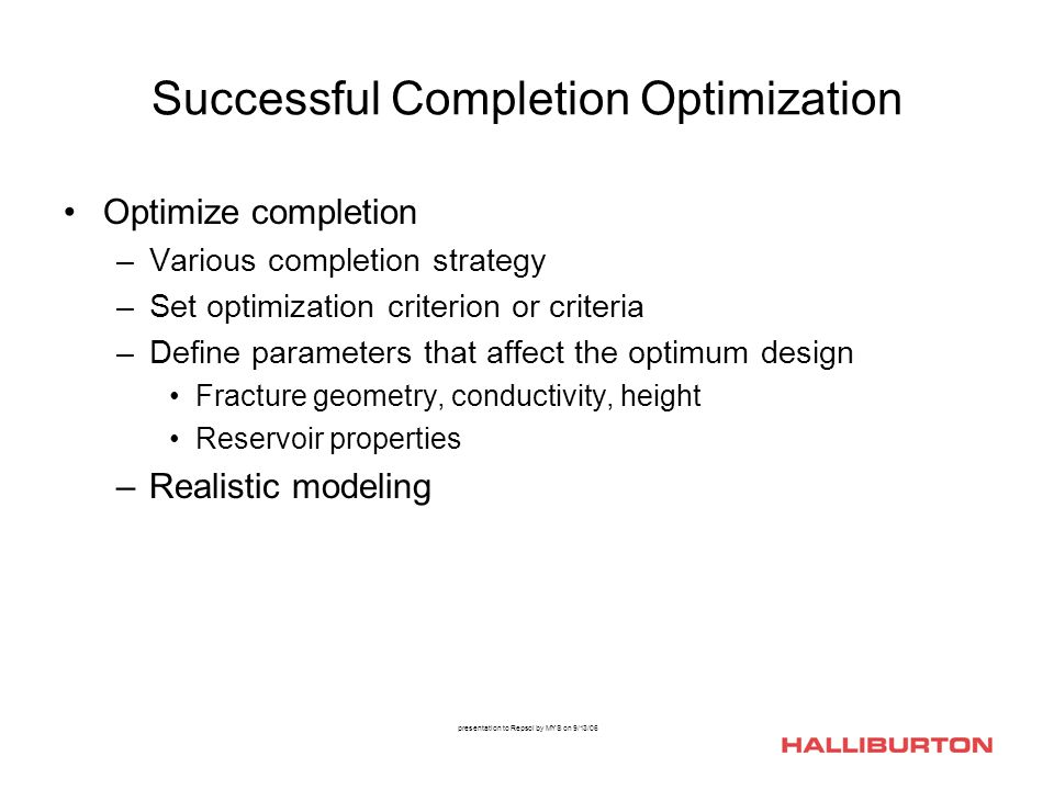 presentation to Repsol by MYS on 9/13/06 Successful Completion Optimization Optimize completion –Various completion strategy –Set optimization criteri