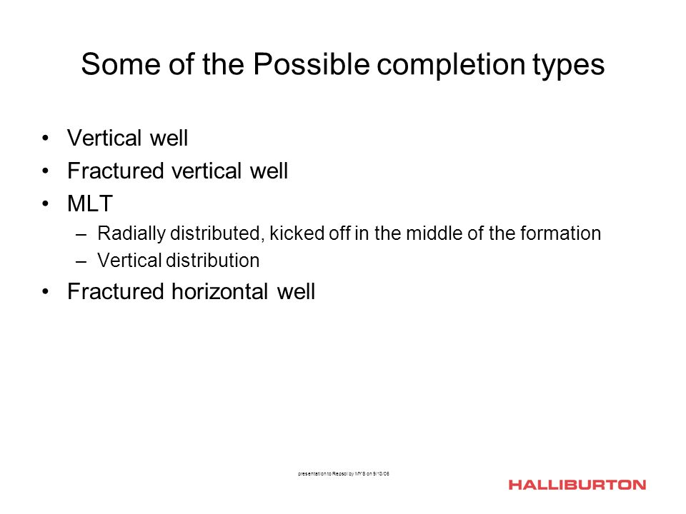 presentation to Repsol by MYS on 9/13/06 Some of the Possible completion types Vertical well Fractured vertical well MLT –Radially distributed, kicked off in the middle of the formation –Vertical distribution Fractured horizontal well