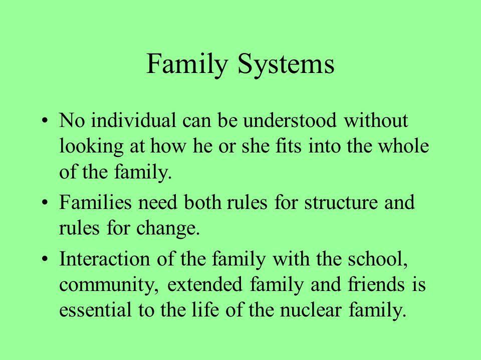 Family Systems No individual can be understood without looking at how he or she fits into the whole of the family.