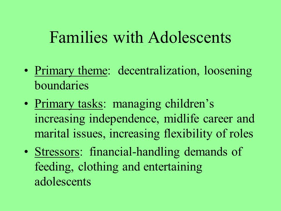 Families with Adolescents Primary theme: decentralization, loosening boundaries Primary tasks: managing children's increasing independence, midlife career and marital issues, increasing flexibility of roles Stressors: financial-handling demands of feeding, clothing and entertaining adolescents