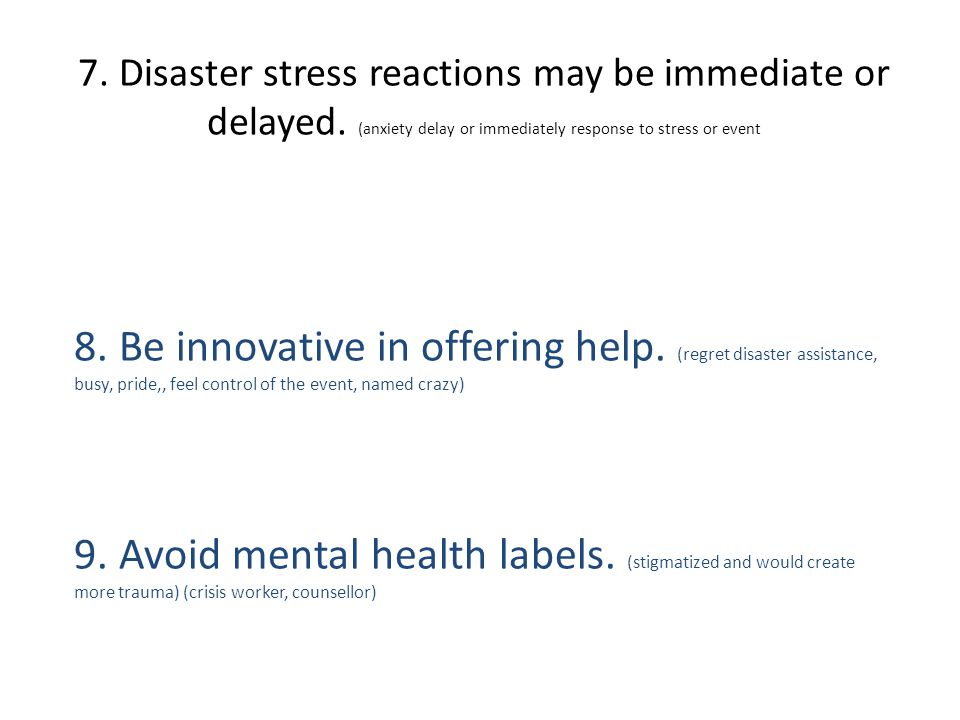 7. Disaster stress reactions may be immediate or delayed.
