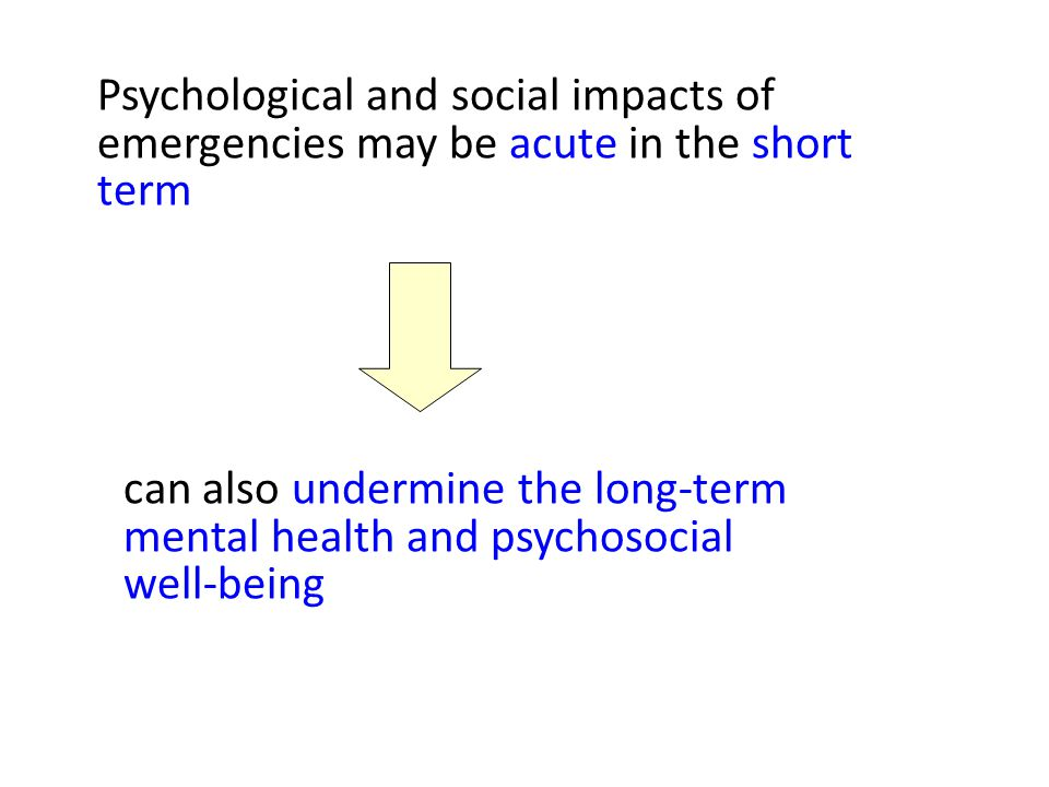 Psychological and social impacts of emergencies may be acute in the short term can also undermine the long-term mental health and psychosocial well-being