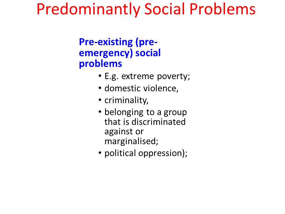 Predominantly Social Problems Pre-existing (pre- emergency) social problems E.g.
