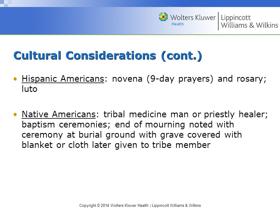 Copyright © 2014 Wolters Kluwer Health | Lippincott Williams & Wilkins Cultural Considerations (cont.) Hispanic Americans: novena (9-day prayers) and