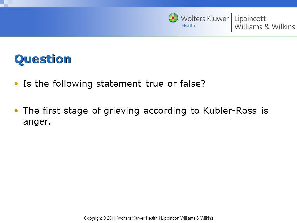 Copyright © 2014 Wolters Kluwer Health | Lippincott Williams & Wilkins Question Is the following statement true or false? The first stage of grieving