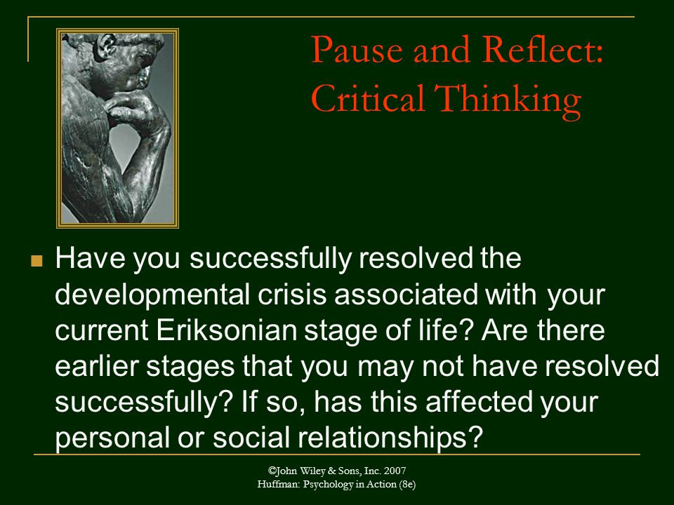 Pause and Reflect: Critical Thinking Have you successfully resolved the developmental crisis associated with your current Eriksonian stage of life.