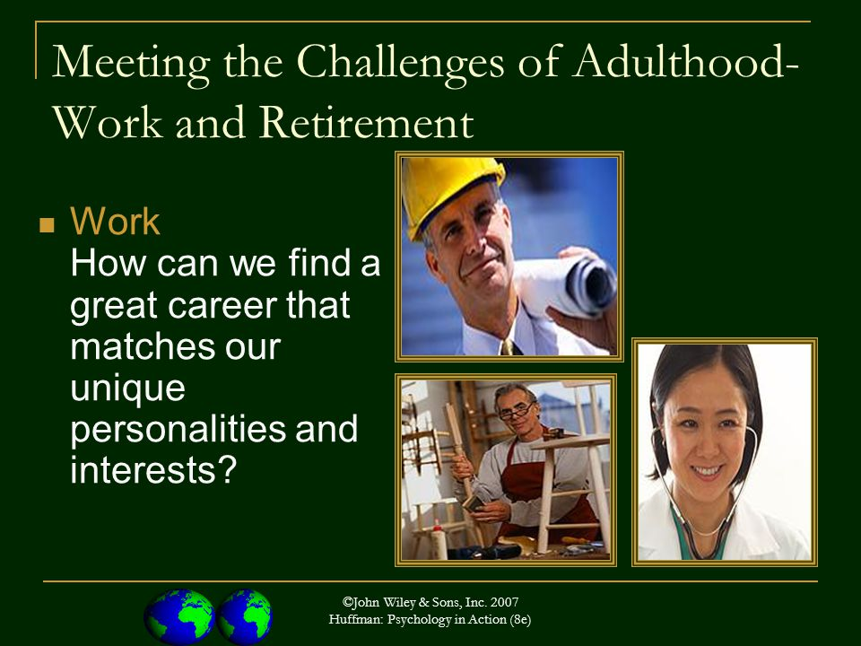 ©John Wiley & Sons, Inc. 2007 Huffman: Psychology in Action (8e) Meeting the Challenges of Adulthood- Work and Retirement Work How can we find a great