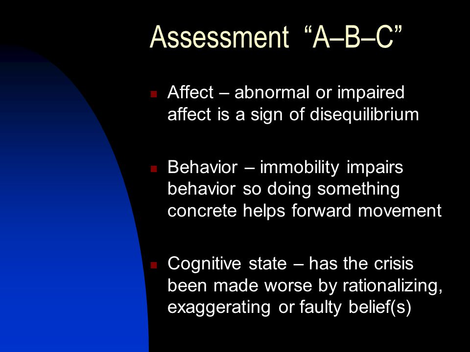 Assessment A–B–C Affect – abnormal or impaired affect is a sign of disequilibrium Behavior – immobility impairs behavior so doing something concrete helps forward movement Cognitive state – has the crisis been made worse by rationalizing, exaggerating or faulty belief(s)