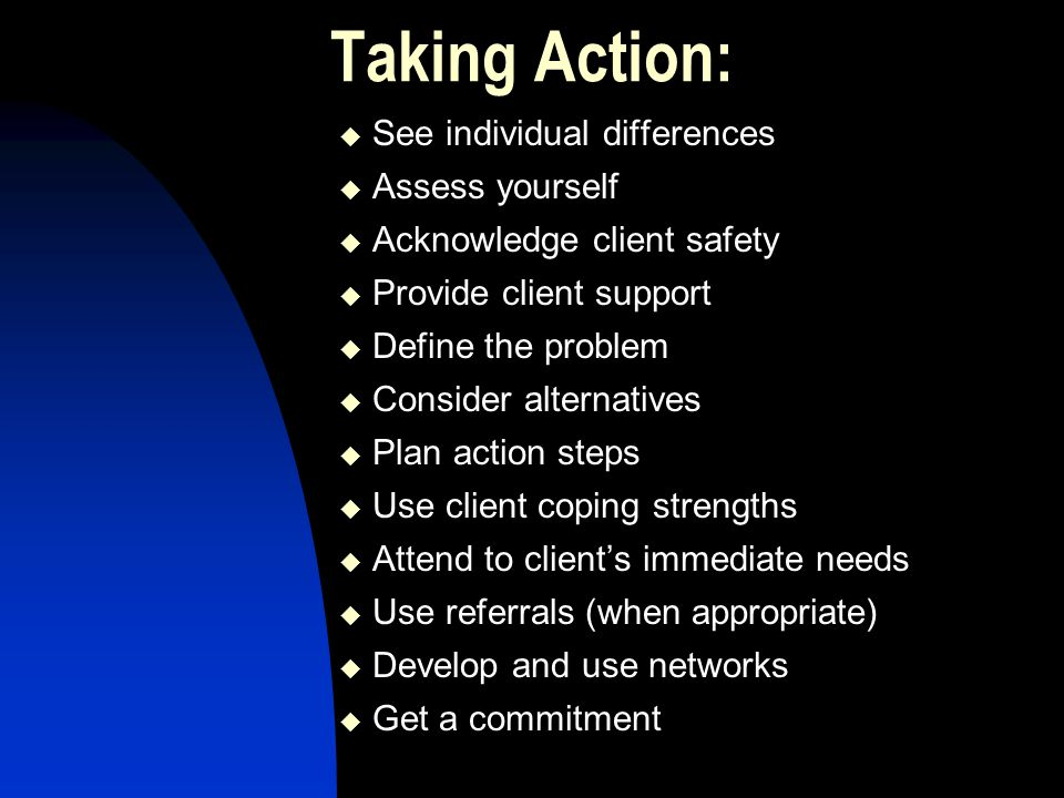 Taking Action:  See individual differences  Assess yourself  Acknowledge client safety  Provide client support  Define the problem  Consider alternatives  Plan action steps  Use client coping strengths  Attend to client's immediate needs  Use referrals (when appropriate)  Develop and use networks  Get a commitment