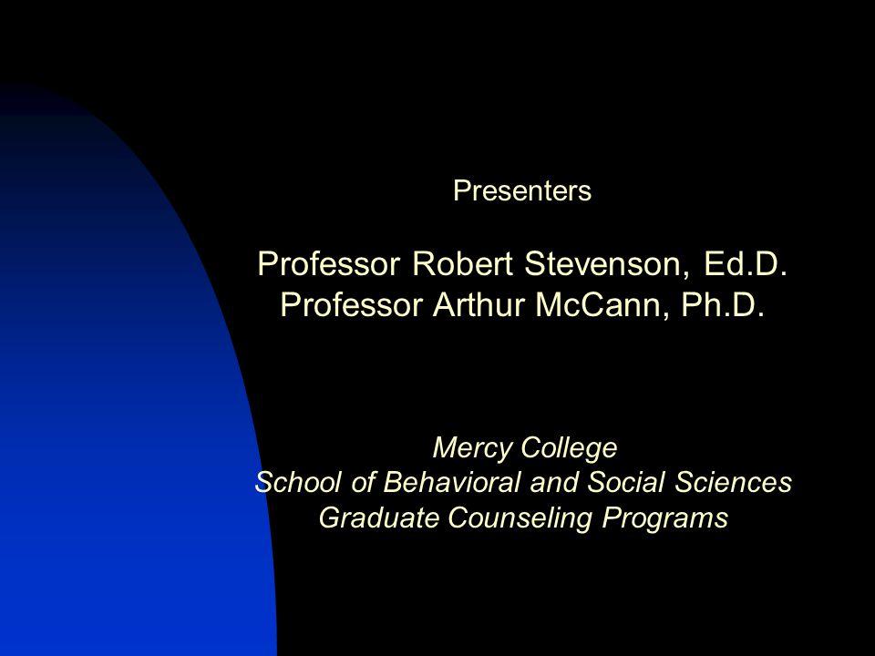 Presenters Professor Robert Stevenson, Ed.D. Professor Arthur McCann, Ph.D. Mercy College School of Behavioral and Social Sciences Graduate Counseling