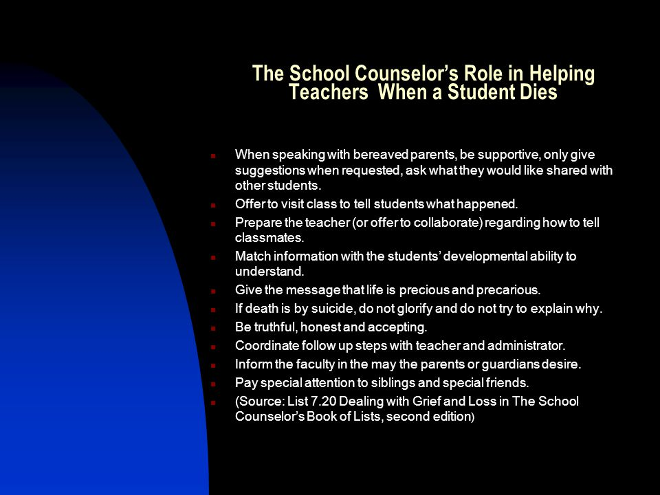 The School Counselor's Role in Helping Teachers When a Student Dies When speaking with bereaved parents, be supportive, only give suggestions when requested, ask what they would like shared with other students.