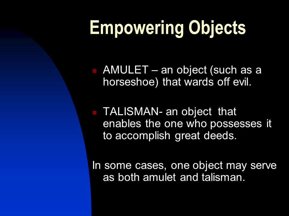 Empowering Objects AMULET – an object (such as a horseshoe) that wards off evil.
