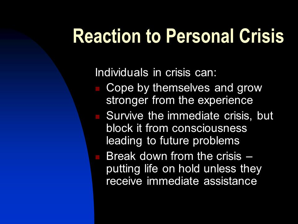 Reaction to Personal Crisis Individuals in crisis can: Cope by themselves and grow stronger from the experience Survive the immediate crisis, but block it from consciousness leading to future problems Break down from the crisis – putting life on hold unless they receive immediate assistance