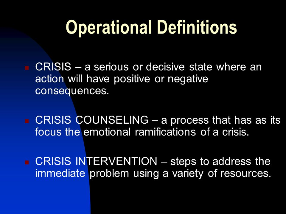 Operational Definitions CRISIS – a serious or decisive state where an action will have positive or negative consequences.