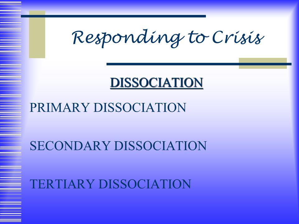 Responding to Crisis DISSOCIATION PRIMARY DISSOCIATION SECONDARY DISSOCIATION TERTIARY DISSOCIATION