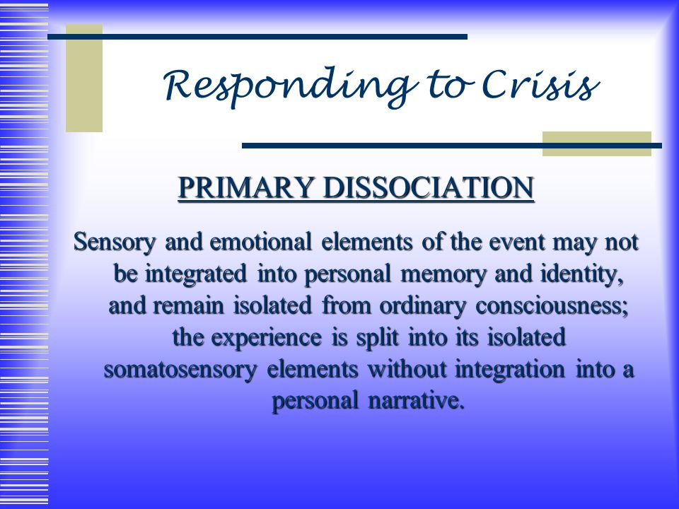 Responding to Crisis PRIMARY DISSOCIATION Sensory and emotional elements of the event may not be integrated into personal memory and identity, and remain isolated from ordinary consciousness; the experience is split into its isolated somatosensory elements without integration into a personal narrative.