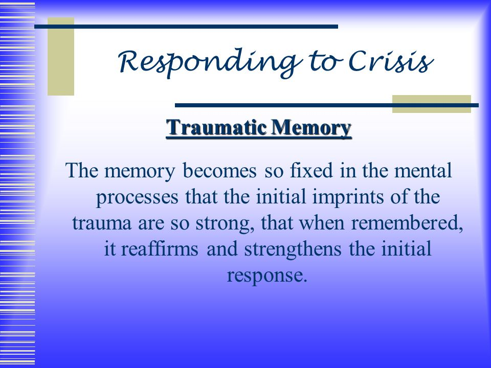 Responding to Crisis Traumatic Memory The memory becomes so fixed in the mental processes that the initial imprints of the trauma are so strong, that when remembered, it reaffirms and strengthens the initial response.