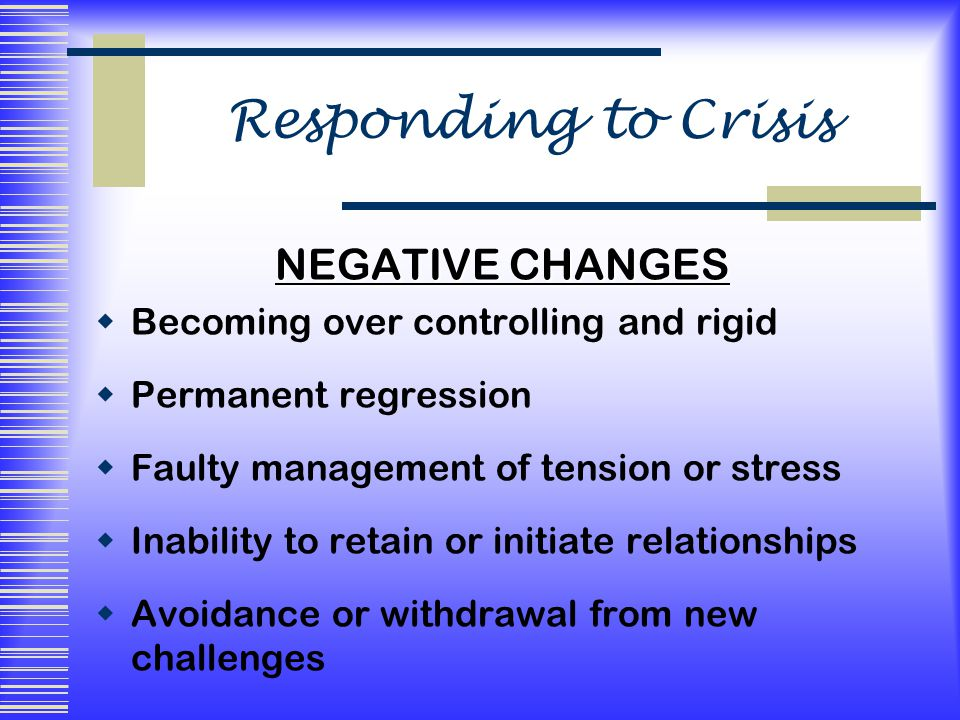Responding to Crisis NEGATIVE CHANGES  Becoming over controlling and rigid  Permanent regression  Faulty management of tension or stress  Inability to retain or initiate relationships  Avoidance or withdrawal from new challenges