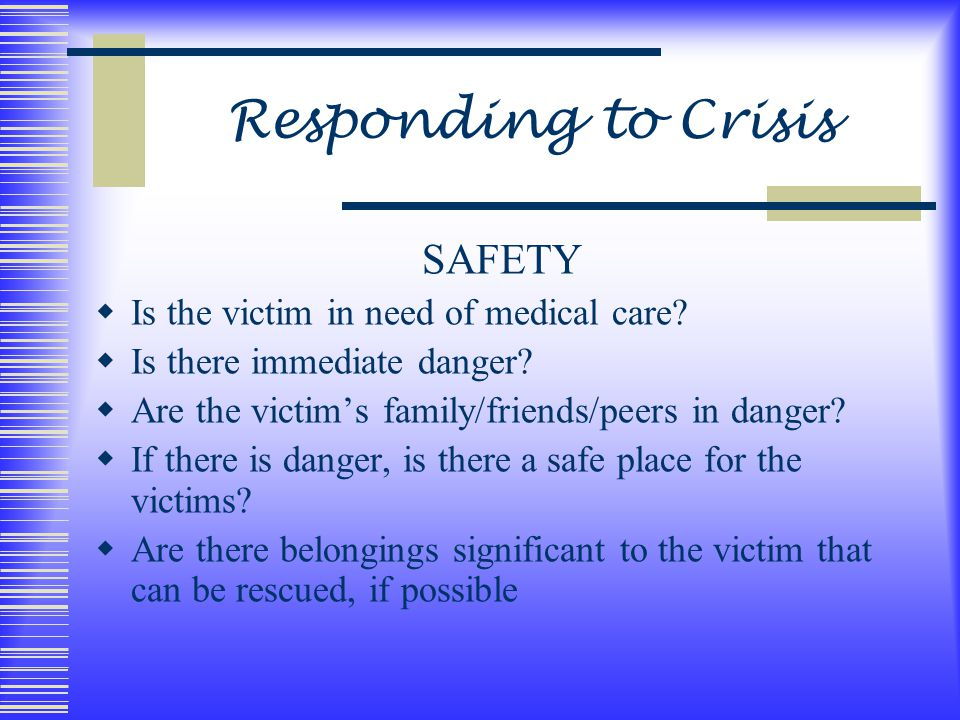 SAFETY  Is the victim in need of medical care.  Is there immediate danger.