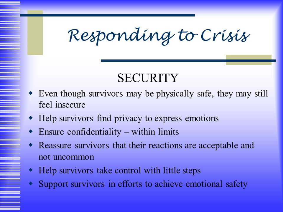 Responding to Crisis SECURITY  Even though survivors may be physically safe, they may still feel insecure  Help survivors find privacy to express emotions  Ensure confidentiality – within limits  Reassure survivors that their reactions are acceptable and not uncommon  Help survivors take control with little steps  Support survivors in efforts to achieve emotional safety