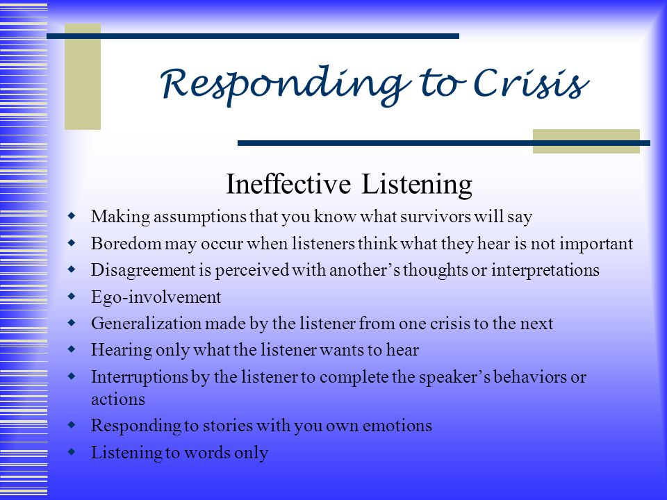 Responding to Crisis Ineffective Listening  Making assumptions that you know what survivors will say  Boredom may occur when listeners think what they hear is not important  Disagreement is perceived with another's thoughts or interpretations  Ego-involvement  Generalization made by the listener from one crisis to the next  Hearing only what the listener wants to hear  Interruptions by the listener to complete the speaker's behaviors or actions  Responding to stories with you own emotions  Listening to words only