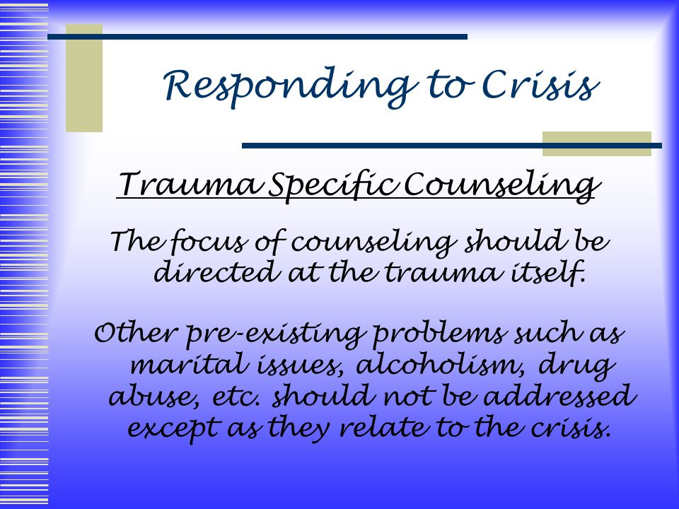 Responding to Crisis Trauma Specific Counseling The focus of counseling should be directed at the trauma itself.