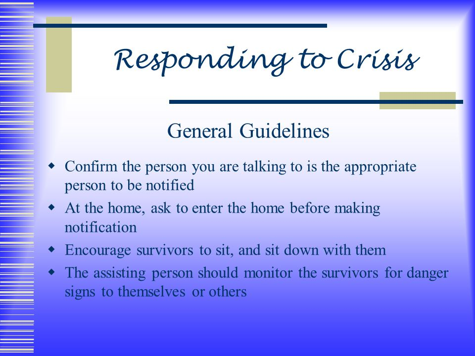 Responding to Crisis General Guidelines  Confirm the person you are talking to is the appropriate person to be notified  At the home, ask to enter the home before making notification  Encourage survivors to sit, and sit down with them  The assisting person should monitor the survivors for danger signs to themselves or others