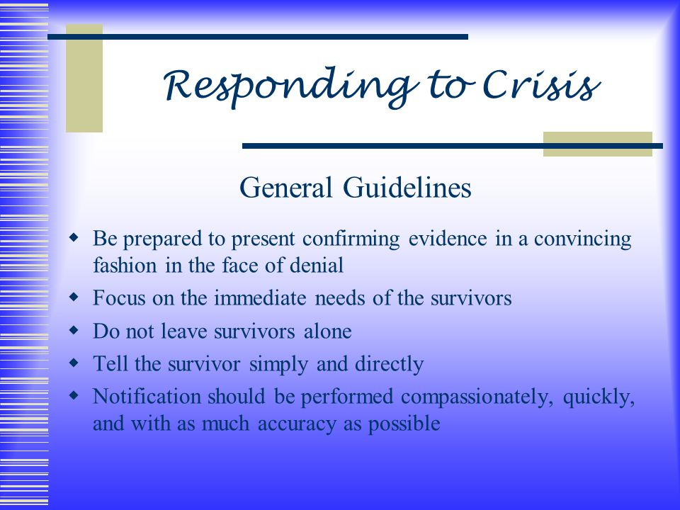 Responding to Crisis General Guidelines  Be prepared to present confirming evidence in a convincing fashion in the face of denial  Focus on the immediate needs of the survivors  Do not leave survivors alone  Tell the survivor simply and directly  Notification should be performed compassionately, quickly, and with as much accuracy as possible