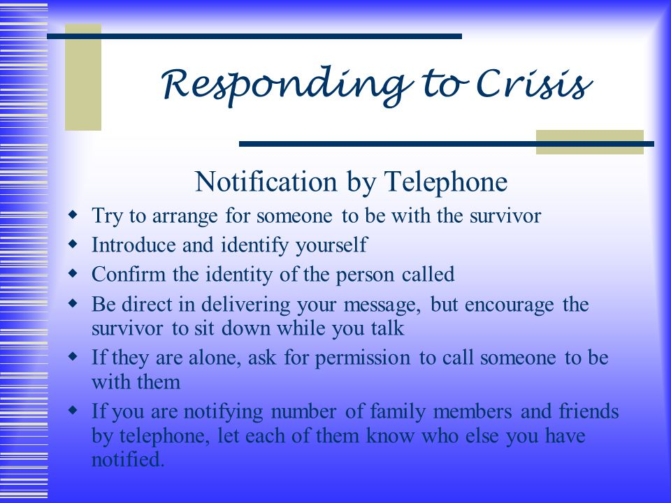 Responding to Crisis Notification by Telephone  Try to arrange for someone to be with the survivor  Introduce and identify yourself  Confirm the identity of the person called  Be direct in delivering your message, but encourage the survivor to sit down while you talk  If they are alone, ask for permission to call someone to be with them  If you are notifying number of family members and friends by telephone, let each of them know who else you have notified.
