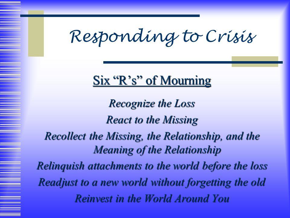 Six R's of Mourning Recognize the Loss React to the Missing Recollect the Missing, the Relationship, and the Meaning of the Relationship Relinquish attachments to the world before the loss Readjust to a new world without forgetting the old Reinvest in the World Around You