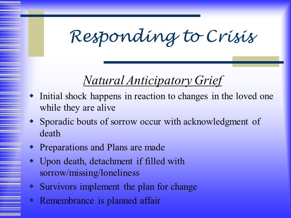 Responding to Crisis Natural Anticipatory Grief  Initial shock happens in reaction to changes in the loved one while they are alive  Sporadic bouts of sorrow occur with acknowledgment of death  Preparations and Plans are made  Upon death, detachment if filled with sorrow/missing/loneliness  Survivors implement the plan for change  Remembrance is planned affair