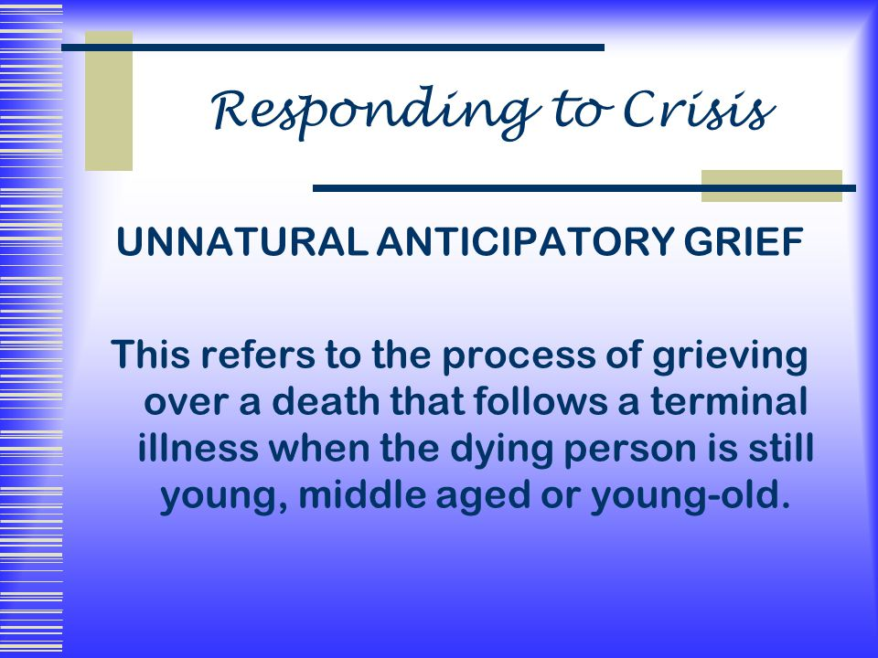 Responding to Crisis UNNATURAL ANTICIPATORY GRIEF This refers to the process of grieving over a death that follows a terminal illness when the dying person is still young, middle aged or young-old.