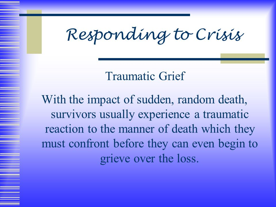 Responding to Crisis Traumatic Grief With the impact of sudden, random death, survivors usually experience a traumatic reaction to the manner of death which they must confront before they can even begin to grieve over the loss.