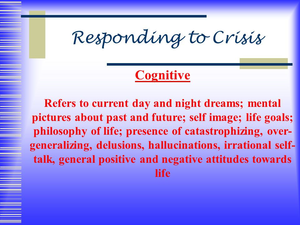 Responding to Crisis Cognitive Refers to current day and night dreams; mental pictures about past and future; self image; life goals; philosophy of life; presence of catastrophizing, over- generalizing, delusions, hallucinations, irrational self- talk, general positive and negative attitudes towards life
