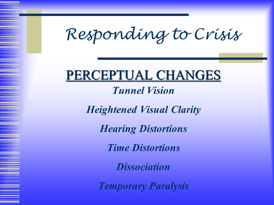 Responding to Crisis PERCEPTUAL CHANGES Tunnel Vision Heightened Visual Clarity Hearing Distortions Time Distortions Dissociation Temporary Paralysis