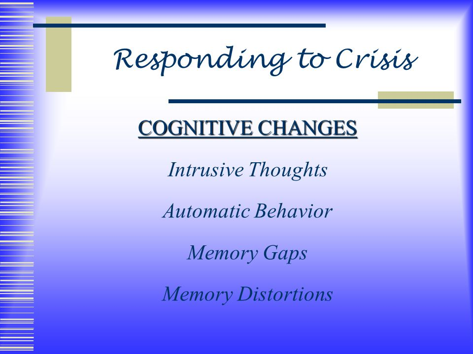 Responding to Crisis COGNITIVE CHANGES Intrusive Thoughts Automatic Behavior Memory Gaps Memory Distortions