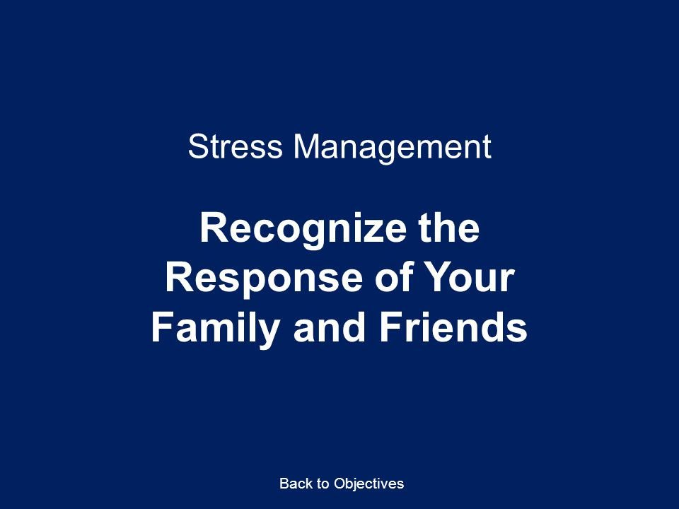 Stress Management Recognize the Response of Your Family and Friends Back to Objectives