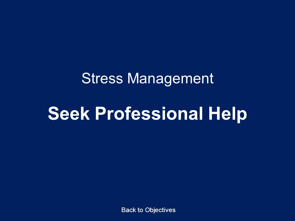 Stress Management Seek Professional Help Back to Objectives