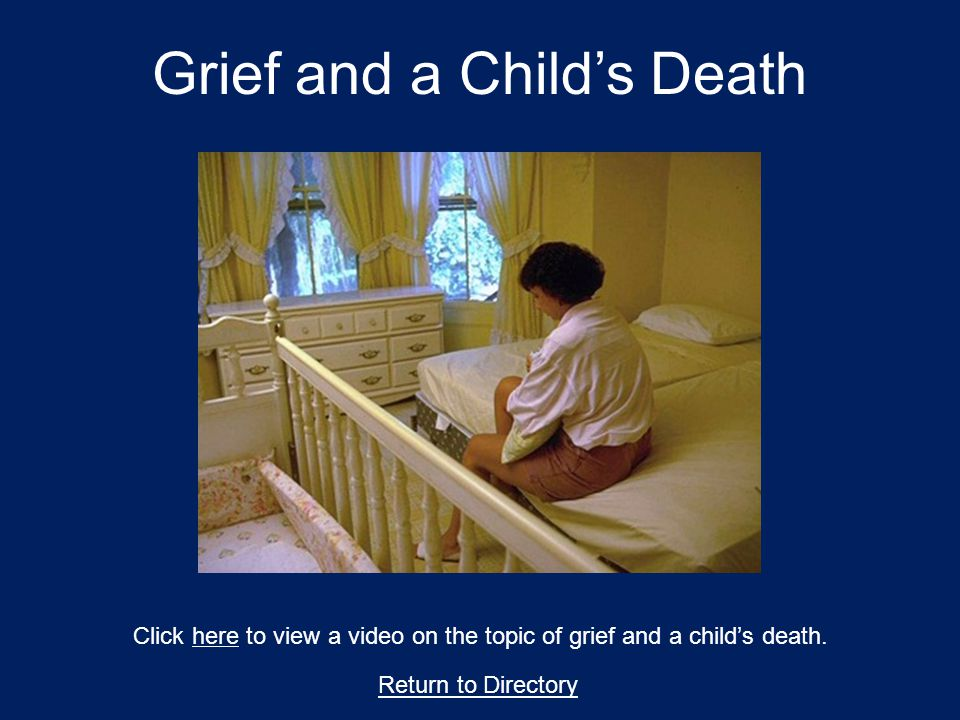 Grief and a Child's Death Return to Directory Click here to view a video on the topic of grief and a child's death.here
