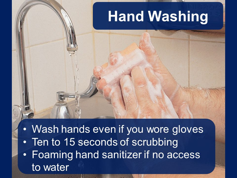 Hand Washing Wash hands even if you wore gloves Ten to 15 seconds of scrubbing Foaming hand sanitizer if no access to water