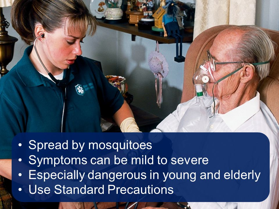 Spread by mosquitoes Symptoms can be mild to severe Especially dangerous in young and elderly Use Standard Precautions