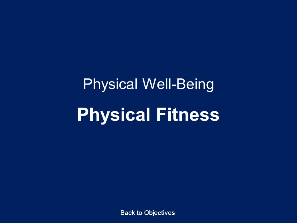 Physical Well-Being Physical Fitness Back to Objectives