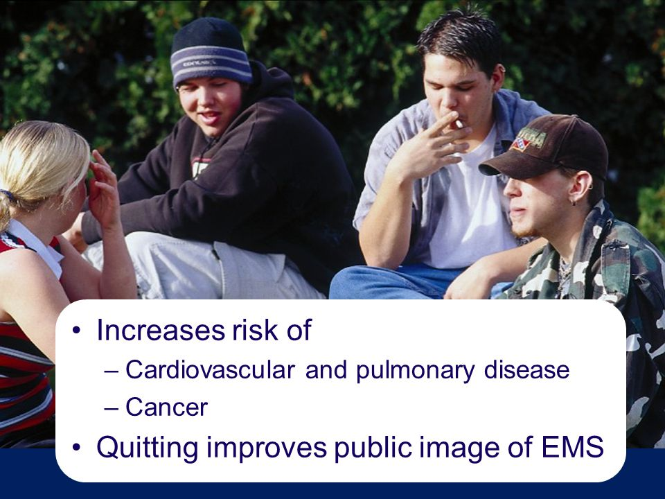 Increases risk of –Cardiovascular and pulmonary disease –Cancer Quitting improves public image of EMS