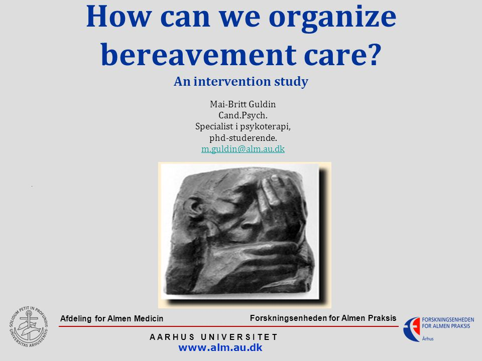 Forskningsenheden for Almen Praksis A A R H U S U N I V E R S I T E T www.alm.au.dk Afdeling for Almen Medicin How can we organize bereavement care? A