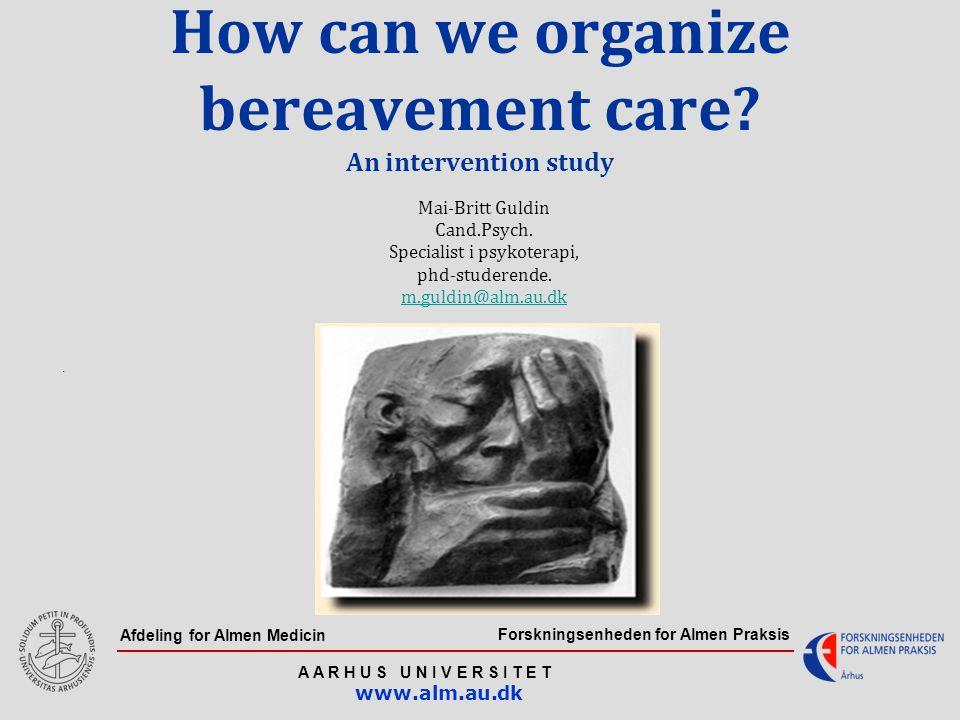Forskningsenheden for Almen Praksis A A R H U S U N I V E R S I T E T www.alm.au.dk Afdeling for Almen Medicin How can we organize bereavement care.