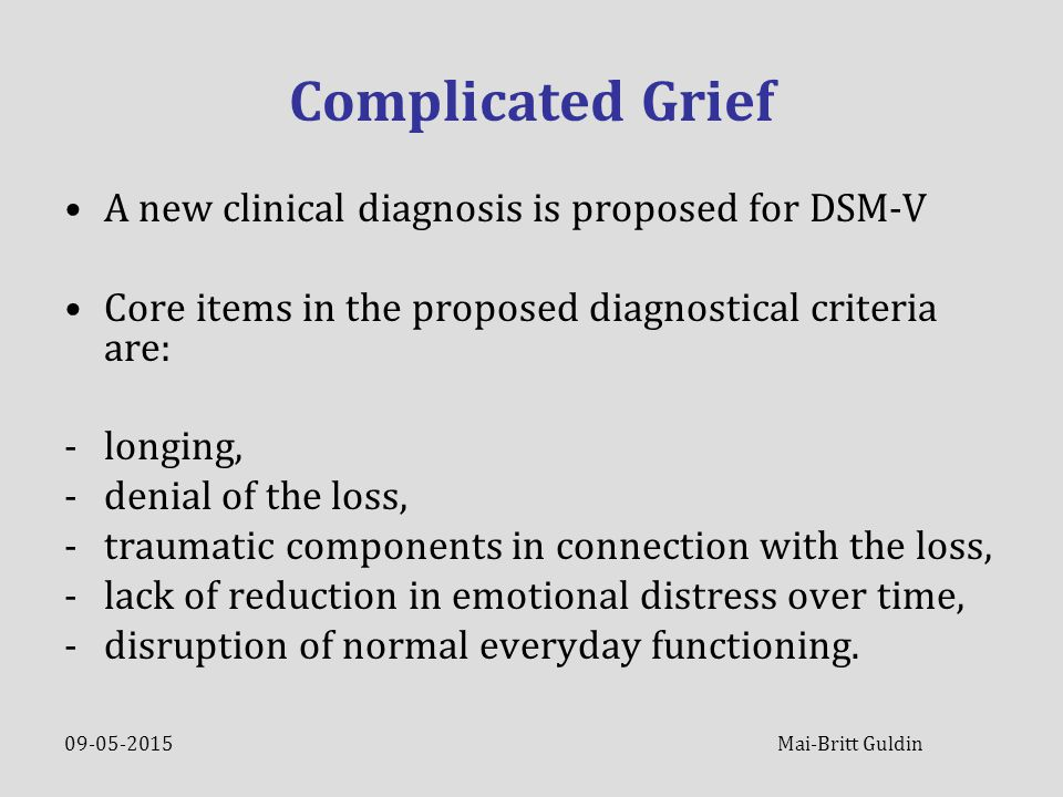 09-05-2015 Mai-Britt Guldin Complicated Grief A new clinical diagnosis is proposed for DSM-V Core items in the proposed diagnostical criteria are: -lo
