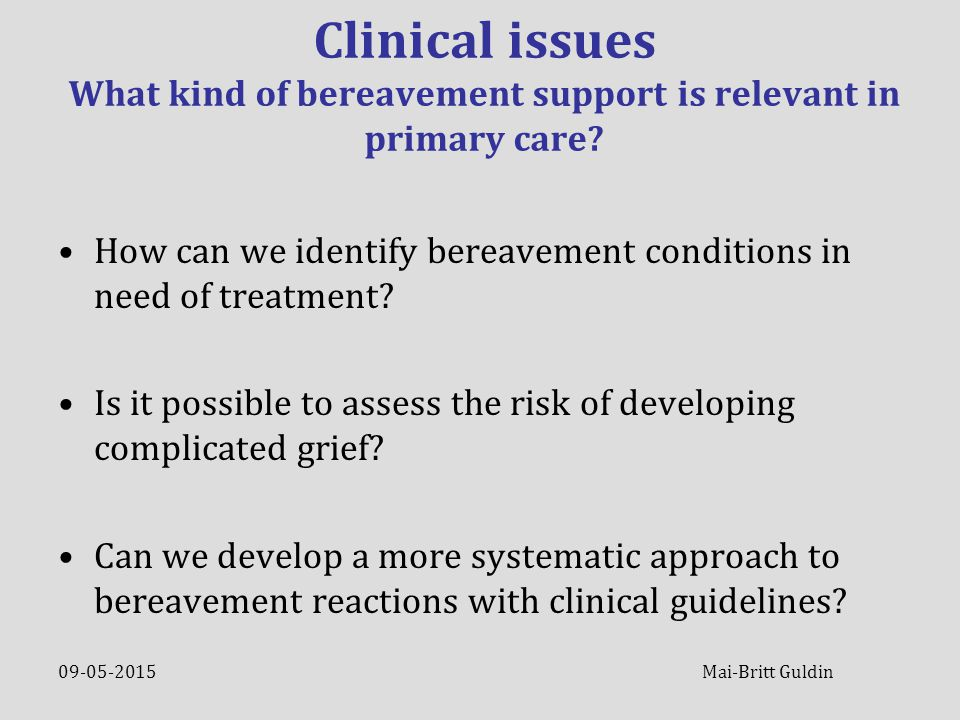09-05-2015 Mai-Britt Guldin Clinical issues What kind of bereavement support is relevant in primary care.