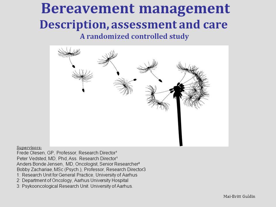 Mai-Britt Guldin Bereavement management Description, assessment and care A randomized controlled study Supervisors: Frede Olesen, GP, Professor, Research Director¹ Peter Vedsted, MD, Phd, Ass.
