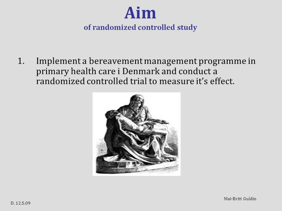 Aim of randomized controlled study 1.Implement a bereavement management programme in primary health care i Denmark and conduct a randomized controlled trial to measure it's effect.