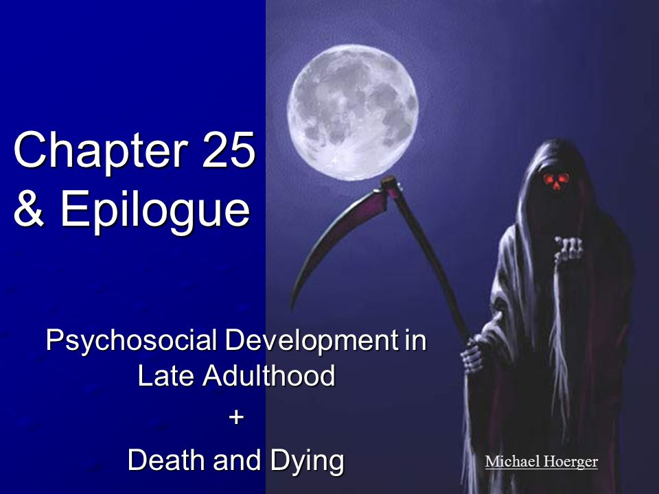 Chapter 25 & Epilogue Psychosocial Development in Late Adulthood + Death and Dying Michael Hoerger